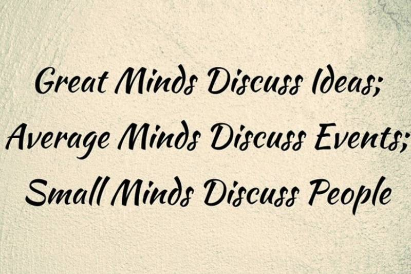 Great people talk about ideas; ordinary people talk about things; small-minded people talk about other people.