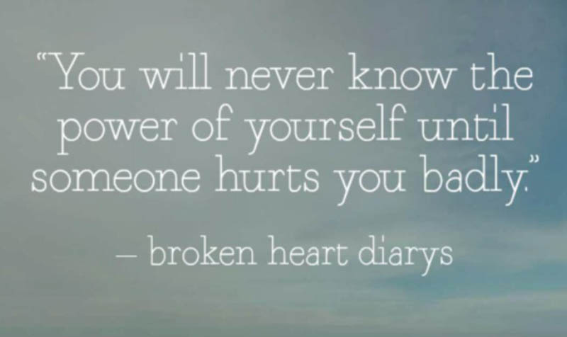 You will never know the power of yourself until someone hurts you badly.